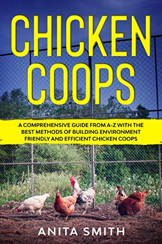 CHICKEN COOPS: A Comprehensive Guide From A-Z With the Best Methods of Building Environment Friendly and Efficient Chicken Coops by [Anita  Smith]