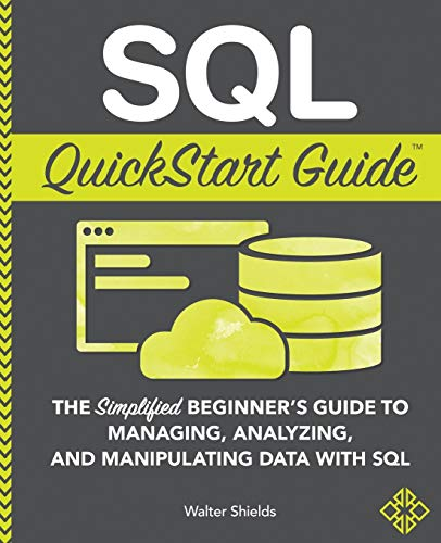 SQL QuickStart Guide: The Simplified Beginner's Guide to Managing, Analyzing, and Manipulating Data