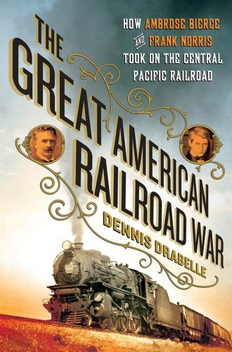 The Great American Railroad War: How Ambrose Bierce and Frank Norris Took On the Notorious Central Pacific Railroad (English Edition)