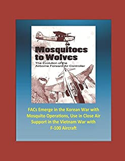 Mosquitoes to Wolves: The Evolution of the Airborne Forward Air Controller - FACs Emerge in the Korean War with Mosquito Operations, Use in Close Air Support in the Vietnam War with F-100 Aircraft