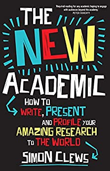 The New Academic: How to write, present and profile your amazing research to the world by [Simon Clews]