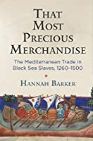 That Most Precious Merchandise: The Mediterranean Trade in Black Sea Slaves, 1260-1500 (Middle Ages Series)