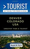 GREATER THAN A TOURIST- DENVER COLORADO USA: 50 Travel Tips from a Local