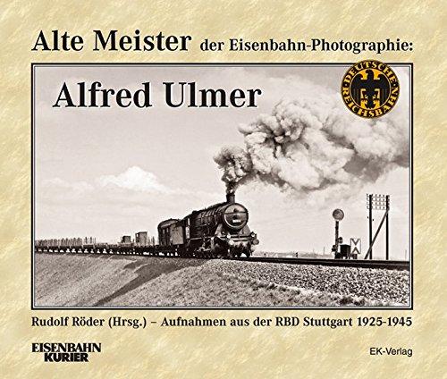 Alte Meister der Eisenbahn-Fotografie: Alfred Ulmer: Aufnahmen aus der RBD Stuttgart 1925-1945