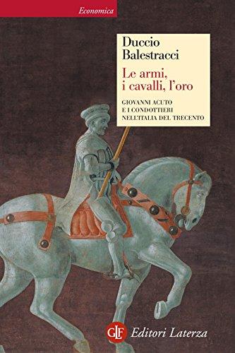Le armi, i cavalli, l\'oro: Giovanni Acuto e i condottieri nell\'Italia del Trecento (Italian Edition)
