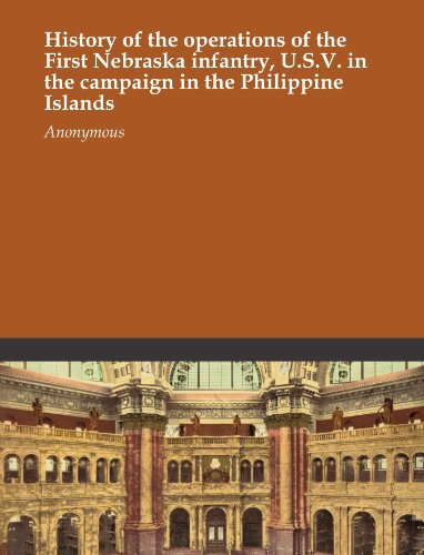 History of the operations of the First Nebraska infantry, U.S.V. in the campaign in the Philippine Islands