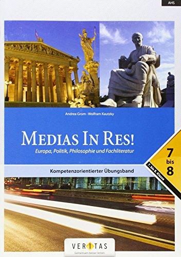 Medias in res!: AHS: 5. bis 6. Klasse - Europa, Politik, Philosophie und Fachliteratur: 7.-8. Klasse. Kompetenzorientierter Übungsband
