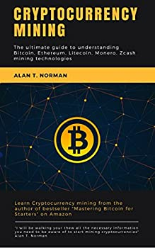 Cryptocurrency mining  The ultimate guide to understanding Bitcoin Ethereum Litecoin Monero Zcash