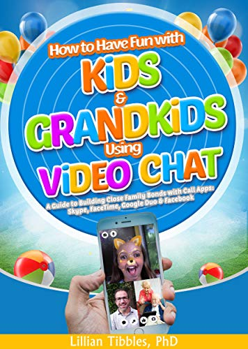 How to Have Fun with Kids and Grandkids Using Video Chat: A Guide to Building Close Family Bonds with Chat Apps: Skype, FaceTime, Google Duo and Facebook