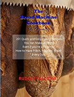 The Bread Machine Cookbook for Beginners: 201 Quick and Easy Baking Recipes You can Make at Home Even if you're a Beginner. How to Have Fresh, Fragrant Bread Every Day.
