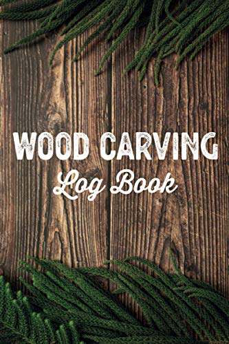 Wood Carving Log Book Woodworkers Shop Journal: Woodworking Notebook to Record Your Carver Projects,Plans,Sketches,Patterns & Material ... Fastening/DIY Furniture Notes & Design Making