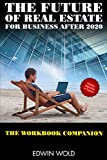 The Future of Real Estate for Business After 2020 - The Workbook Companion (How to grow your busines...