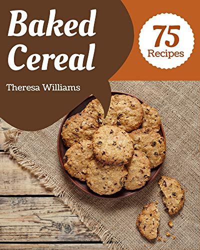 75 Baked Cereal Recipes: Enjoy Everyday With Baked Cereal Cookbook! (English Edition)