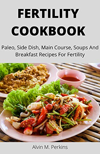 FERTILITY COOKBOOK: Paleo, Side Dish, Main Course, Soups And Breakfast Recipes For Fertility