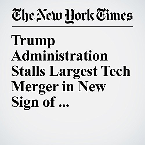 Trump Administration Stalls Largest Tech Merger in New Sign of Protectionism copertina