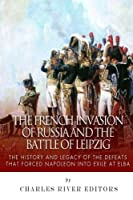 The French Invasion of Russia and the Battle of Leipzig: The History and Legacy of the Defeats That Forced Napoleon into Exile at Elba
