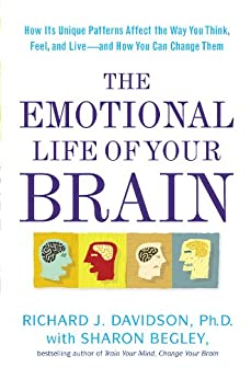 The Emotional Life of Your Brain: How Its Unique Patterns Affect the Way You Think, Feel, and Live--and How You Ca n Change Them by [Richard J. Davidson, Sharon Begley]