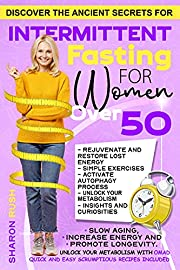 Intermittent Fasting for Women Over 50: Discover the Ancient Secrets to Slow Aging, Increase Energy and Promote Longevity. Unlock Your Metabolism with OMAD. Quick & Easy Scrumptious Recipes Included