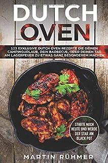 Dutch Oven: 123 exklusive Dutch Oven Rezepte die Deinen Camp