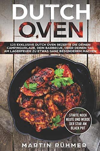 Dutch Oven: 123 exklusive Dutch Oven Rezepte die Deinen Campingurlaub, Dein Barbecue oder Deinen Tag am Lagerfeuer zu etwas ganz Besonderem machen!