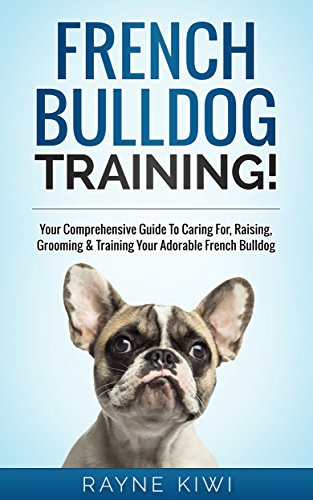 French Bulldog Training: Your Comprehensive Guide To Caring For, Raising, Grooming & Training Your Adorable French Bulldog