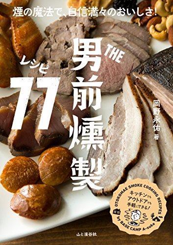 THE男前 燻製レシピ77 煙の魔法で自信満々のおいしさ! 男前燻製料理の決定版。