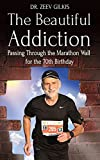 The Beautiful Addiction: Passing Through the Marathon Wall for the 70th Birthday (Younger Than Ever Book 4)