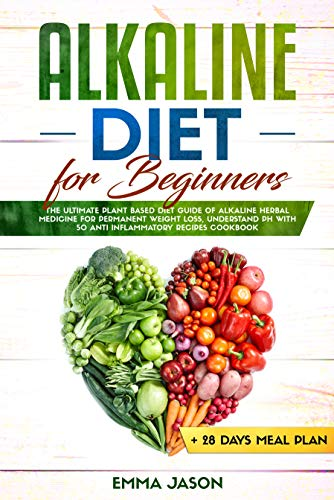 Alkaline Diet for Beginners: The Ultimate Plant Based Diet Guide of Alkaline Herbal Medicine for permanent weight loss, Understand pH with Anti Inflammatory ... + 28 days Meal Plan (English Edition)
