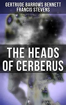 The Heads of Cerberus: The First Sci-Fi to use the Idea of Parallel Worlds and Alternate Time by [Gertrude Barrows Bennett, Francis Stevens]