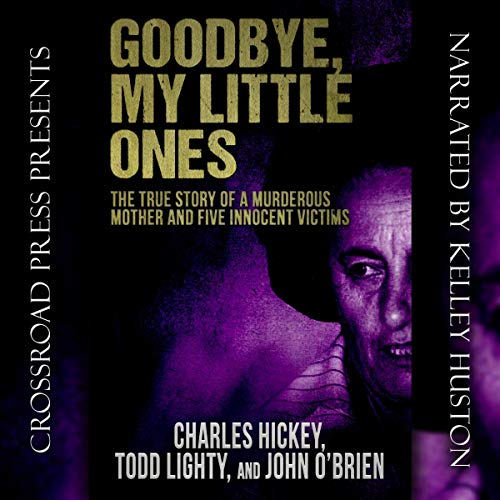 Goodbye, My Little Ones: The True Story of a Murderous Mother and Five Innocent Victims                   By:                                                                                                                                 Charles Hickey,                                                                                        Todd Lighty,                                                                                        John O'Brien                               Narrated by:                                                                                                                                 Kelley Huston                      Length: 11 hrs and 57 mins     14 ratings     Overall 4.3
