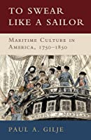 To Swear like a Sailor: Maritime Culture in America, 1750–1850