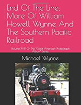End Of The Line; More Of William Howell Wynne And The Southern Pacific Railroad: Volume XVIII Of The