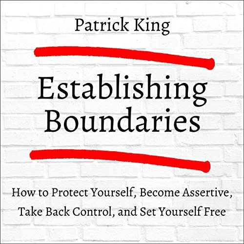 Establishing Boundaries: How to Protect Yourself, Become Assertive, Take Back Control, and Set Yourself Free cover art