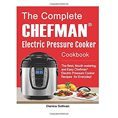 The Chefman® Electric Pressure Cooker Cookbook: The Best, Mouth watering, and Easy Chefman® Electric Pressure Cooker Recipes for Everyday! (Chefman® Electric Pressure Cooker Cookbook)