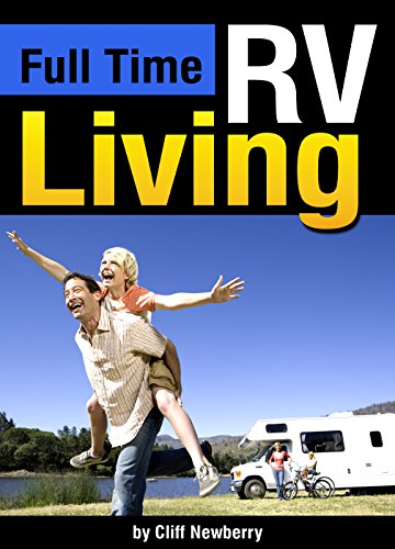 Full Time RV Living: The Essential Guide to Stress-Free Living in an RV for Independence, Simplicity, and Endless Travel ~ ( RV Lifestyle   Full Time RVing ) by [Cliff Newberry]