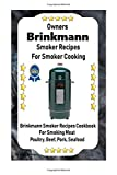 Owners Brinkmann Smoker Recipes For Smoker Cooking: Brinkmann Smoker Recipes Cookbook For Smoking Meat Poultry, Pork, Beef, & Seafood (Volume 1)
