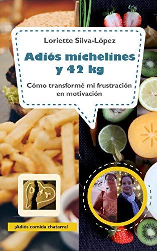 Adiós michelines y 42 kg: CÓMO TRANSFORMÉ MI FRUSTRACIÓN EN MOTIVACIÓN eBook: SILVA - LOPEZ, LORIETTE: Amazon.es: Tienda Kindle
