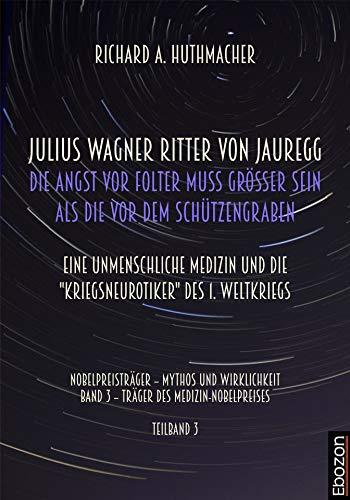 """Julius Wagner Ritter von Jauregg: Die Angst vor Folter muss grösser sein als die vor dem Schützengraben: Eine unmenschliche Medizin und die """"Kriegsneurotiker"""" des 1. Weltkriegs"""