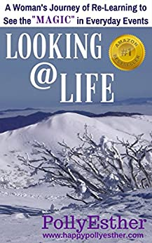 Looking @ Life: A Woman's Journey of Re-Learning to See the Magic in Everyday Events by [PollyEsther]