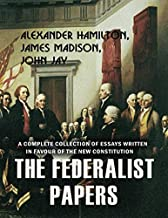 The Federalist Papers - A Complete Collection of Essays Written in Favour of the New Constitution (Illustrated edition)
