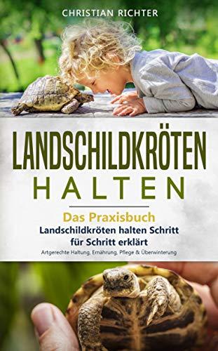 Landschildkröten halten - Das Praxisbuch: Landschildkröten halten Schritt für Schritt erklärt! Artgerechte Haltung, Ernährung, Pflege & Überwinterung (Landschildkröten Buch 1)