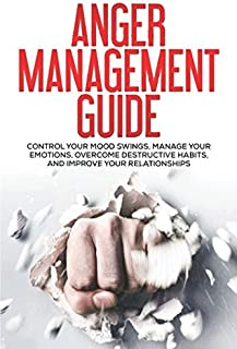 Anger Management Guide: Control Your Mood Swings, Manage Your Emotions, Overcome Destructive Habits, and Improve Your Rela...