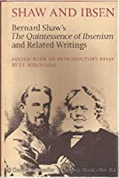Shaw and Ibsen: Bernard Shaw's the Quintessence of Ibsenism, and Related Writings