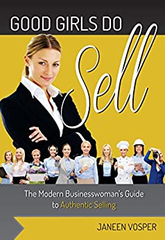 Good Girls do Sell: The Modern Business Woman's Guide to Authentic Selling by [Janeen Vosper]