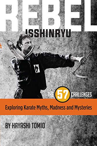 REBEL ISSHINRYU: THE 57 CHALLENGES: EXPLORING KARATE MYTHS, MADNESS AND MYSTERIES (English Edition)