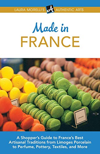 Made in France: A Shopper's Guide to France's Best Artisanal Traditions from Limoges Porcelain to Perfume, Pottery, Textiles, and More (Laura Morelli's Authentic Arts)