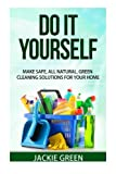 Do it Yourself: Make Safe, All Natural, Green Cleaning Solutions for your Home