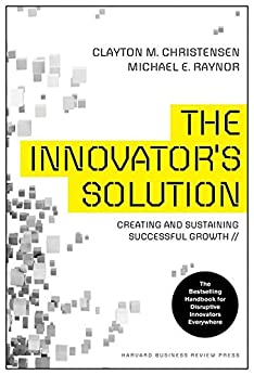 The Innovator's Solution: Creating and Sustaining Successful Growth (Creating and Sustainability Successful Growth) by [Clayton, Clayton M. Christensen, Michael, Michael E. Raynor]