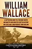 William Wallace: A Captivating Guide to a Freedom Fighter and Martyr Who Impacted Scottish History and Scotland's Independence from England (Captivating History)