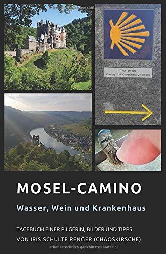 Mosel-Camino: Wasser, Wein und Krankenhaus: Tagebuch einer Pilgerin, Bilder und Tipps (chaoskirsches Pilger- und Wandertagebücher, Band 2)